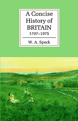 A Concise History of Britain 1707-1975 By Speck, W. A.